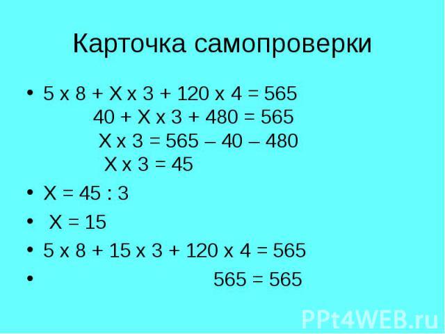 5 х 8 + Х х 3 + 120 х 4 = 565 40 + Х х 3 + 480 = 565 Х х 3 = 565 – 40 – 480 Х х 3 = 45 5 х 8 + Х х 3 + 120 х 4 = 565 40 + Х х 3 + 480 = 565 Х х 3 = 565 – 40 – 480 Х х 3 = 45 Х = 45 : 3 Х = 15 5 х 8 + 15 х 3 + 120 х 4 = 565 565 = 565