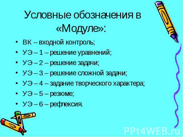 ВК – входной контроль; ВК – входной контроль; УЭ – 1 – решение уравнений; УЭ – 2 – решение задачи; УЭ – 3 – решение сложной задачи; УЭ – 4 – задание творческого характера; УЭ – 5 – резюме; УЭ – 6 – рефлексия.
