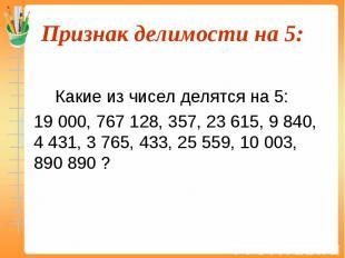 Какие из чисел делятся на 5: 19 000, 767 128, 357, 23 615, 9 840, 4 431, 3 765,