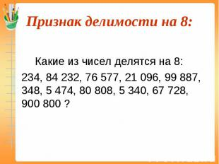 Какие из чисел делятся на 8: 234, 84 232, 76 577, 21 096, 99 887, 348, 5 474, 80