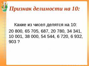 Какие из чисел делятся на 10: 20 800, 65 705, 687, 20 780, 34 341, 10 001, 38 00