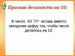 В число 89 75* вставь вместо звездочки цифру так, чтобы число делилось на 10.