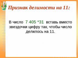 В число 7 405 *31 вставь вместо звездочки цифру так, чтобы число делилось на 11.