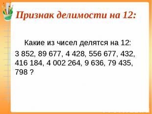 Какие из чисел делятся на 12: 3 852, 89 677, 4 428, 556 677, 432, 416 184, 4 002