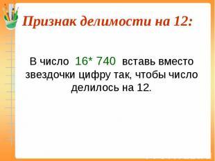 В число 16* 740 вставь вместо звездочки цифру так, чтобы число делилось на 12.