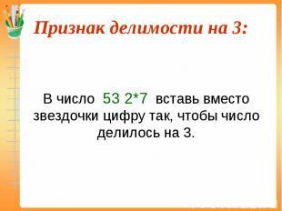В число 53 2*7 вставь вместо звездочки цифру так, чтобы число делилось на 3.