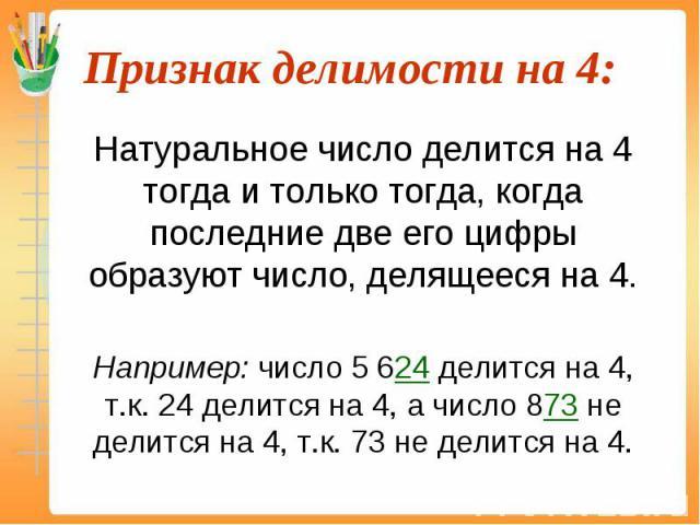 Натуральное число делится на 4 тогда и только тогда, когда последние две его цифры образуют число, делящееся на 4. Натуральное число делится на 4 тогда и только тогда, когда последние две его цифры образуют число, делящееся на 4. Например: число 5 6…