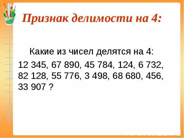 Какие из чисел делятся на 4: 12 345, 67 890, 45 784, 124, 6 732, 82 128, 55 776, 3 498, 68 680, 456, 33 907 ?