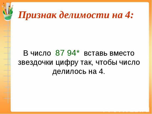 В число 87 94* вставь вместо звездочки цифру так, чтобы число делилось на 4.