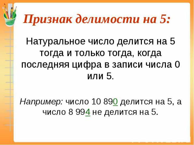 Натуральное число делится на 5 тогда и только тогда, когда последняя цифра в записи числа 0 или 5. Натуральное число делится на 5 тогда и только тогда, когда последняя цифра в записи числа 0 или 5. Например: число 10 890 делится на 5, а число 8 994 …