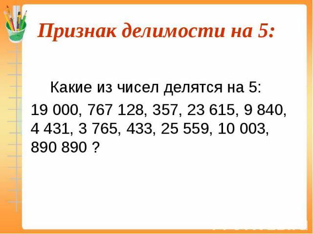 Какие из чисел делятся на 5: 19 000, 767 128, 357, 23 615, 9 840, 4 431, 3 765, 433, 25 559, 10 003, 890 890 ?