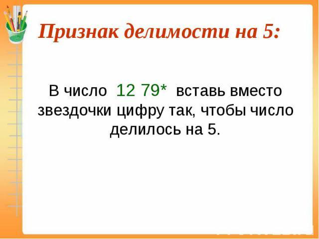 В число 12 79* вставь вместо звездочки цифру так, чтобы число делилось на 5.