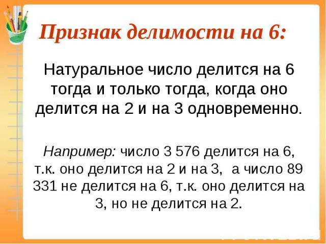 Натуральное число делится на 6 тогда и только тогда, когда оно делится на 2 и на 3 одновременно. Натуральное число делится на 6 тогда и только тогда, когда оно делится на 2 и на 3 одновременно. Например: число 3 576 делится на 6, т.к. оно делится на…