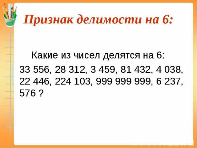 Какие из чисел делятся на 6: 33 556, 28 312, 3 459, 81 432, 4 038, 22 446, 224 103, 999 999 999, 6 237, 576 ?
