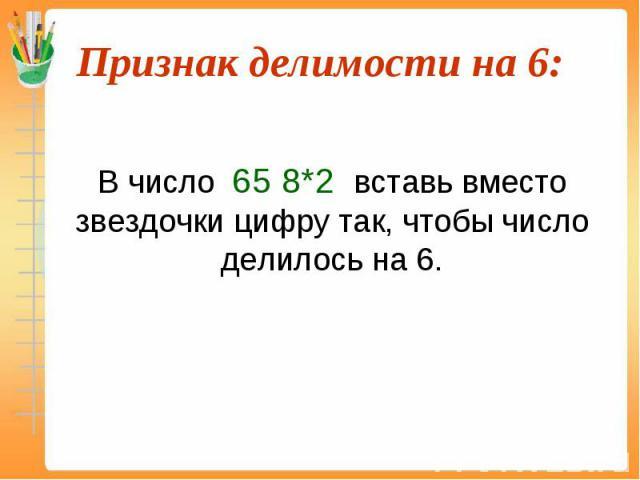 В число 65 8*2 вставь вместо звездочки цифру так, чтобы число делилось на 6.