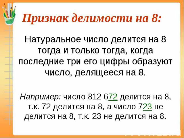 Натуральное число делится на 8 тогда и только тогда, когда последние три его цифры образуют число, делящееся на 8. Натуральное число делится на 8 тогда и только тогда, когда последние три его цифры образуют число, делящееся на 8. Например: число 812…