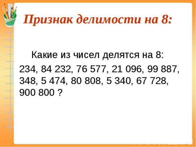 Какие из чисел делятся на 8: 234, 84 232, 76 577, 21 096, 99 887, 348, 5 474, 80 808, 5 340, 67 728, 900 800 ?