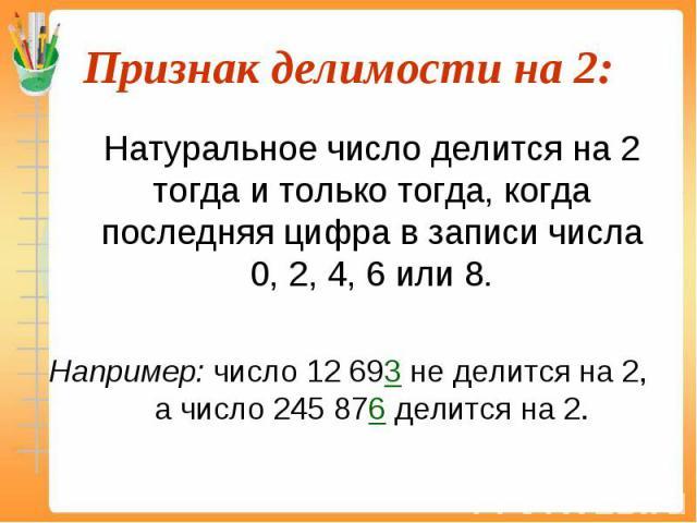 Натуральное число делится на 2 тогда и только тогда, когда последняя цифра в записи числа 0, 2, 4, 6 или 8. Натуральное число делится на 2 тогда и только тогда, когда последняя цифра в записи числа 0, 2, 4, 6 или 8. Например: число 12 693 не делится…