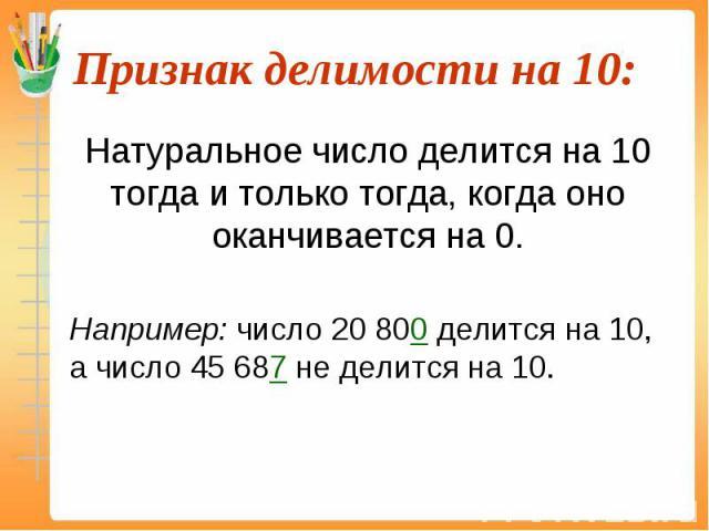 Натуральное число делится на 10 тогда и только тогда, когда оно оканчивается на 0. Натуральное число делится на 10 тогда и только тогда, когда оно оканчивается на 0. Например: число 20 800 делится на 10, а число 45 687 не делится на 10.