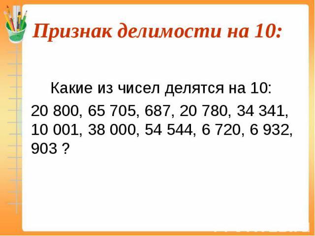 Какие из чисел делятся на 10: 20 800, 65 705, 687, 20 780, 34 341, 10 001, 38 000, 54 544, 6 720, 6 932, 903 ?