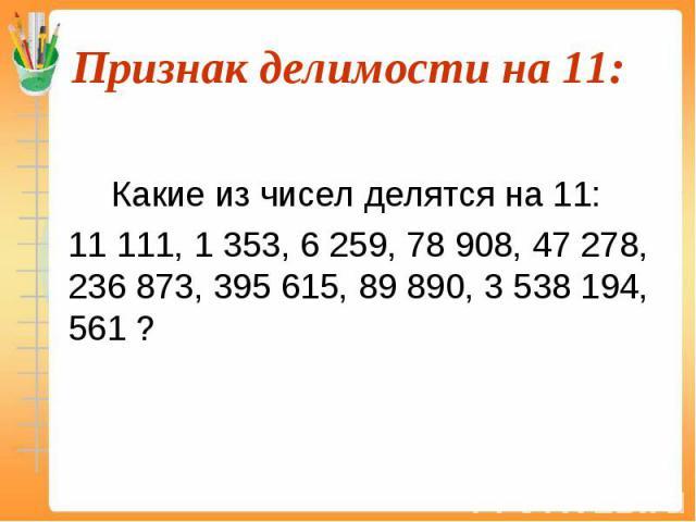 Какие из чисел делятся на 11: 11 111, 1 353, 6 259, 78 908, 47 278, 236 873, 395 615, 89 890, 3 538 194, 561 ?