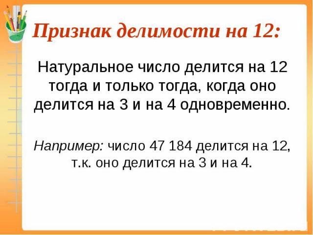 Натуральное число делится на 12 тогда и только тогда, когда оно делится на 3 и на 4 одновременно. Натуральное число делится на 12 тогда и только тогда, когда оно делится на 3 и на 4 одновременно. Например: число 47 184 делится на 12, т.к. оно делитс…