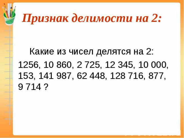 Какие из чисел делятся на 2: 1256, 10 860, 2 725, 12 345, 10 000, 153, 141 987, 62 448, 128 716, 877, 9 714 ?