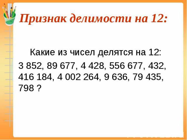 Какие из чисел делятся на 12: 3 852, 89 677, 4 428, 556 677, 432, 416 184, 4 002 264, 9 636, 79 435, 798 ?