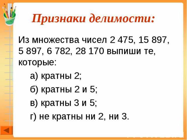 Из множества чисел 2 475, 15 897, 5 897, 6 782, 28 170 выпиши те, которые: Из множества чисел 2 475, 15 897, 5 897, 6 782, 28 170 выпиши те, которые: а) кратны 2; б) кратны 2 и 5; в) кратны 3 и 5; г) не кратны ни 2, ни 3.