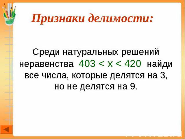 Среди натуральных решений неравенства 403 < x < 420 найди все числа, которые делятся на 3, но не делятся на 9.
