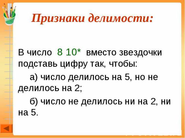 В число 8 10* вместо звездочки подставь цифру так, чтобы: а) число делилось на 5, но не делилось на 2; б) число не делилось ни на 2, ни на 5.