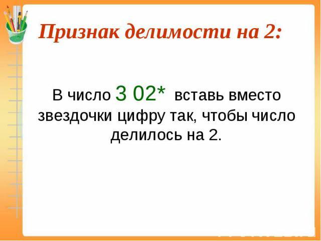 В число 3 02* вставь вместо звездочки цифру так, чтобы число делилось на 2.