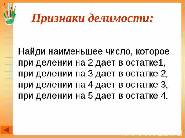 Найди наименьшее число, которое при делении на 2 дает в остатке1, при делении на 3 дает в остатке 2, при делении на 4 дает в остатке 3, при делении на 5 дает в остатке 4.