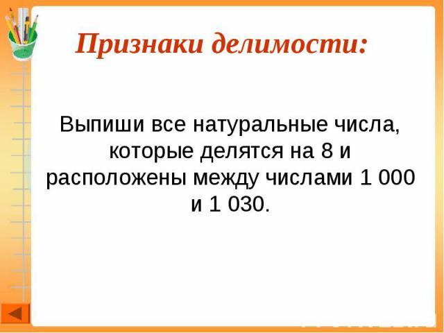 Выпиши все натуральные числа, которые делятся на 8 и расположены между числами 1 000 и 1 030.