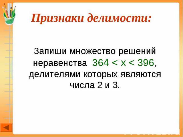 Запиши множество решений неравенства 364 < х < 396, делителями которых являются числа 2 и 3.