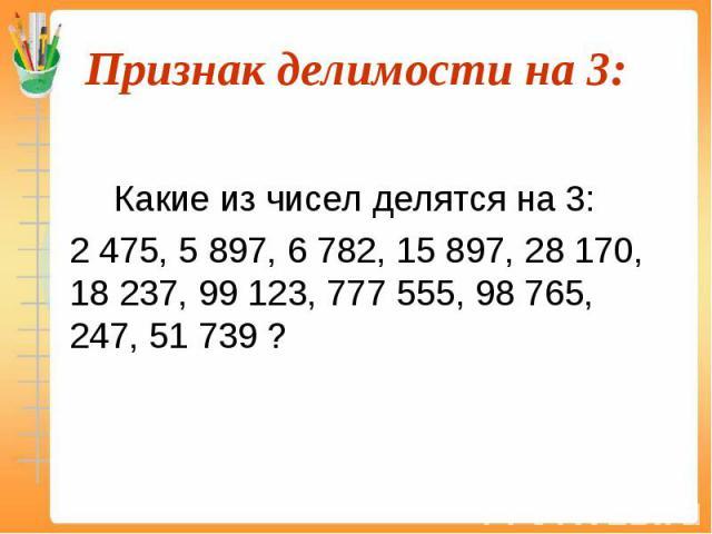 Какие из чисел делятся на 3: 2 475, 5 897, 6 782, 15 897, 28 170, 18 237, 99 123, 777 555, 98 765, 247, 51 739 ?