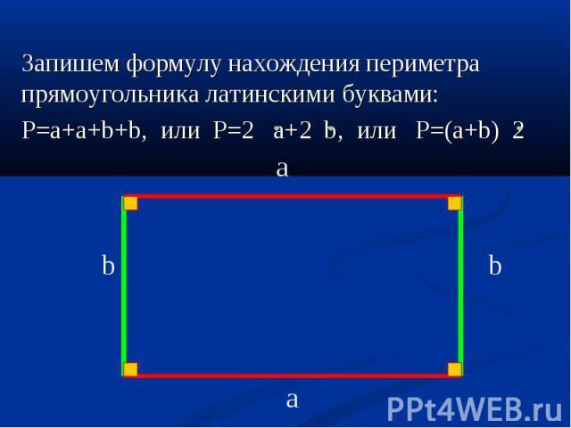 Запишем формулу нахождения периметра прямоугольника латинскими буквами: Запишем формулу нахождения периметра прямоугольника латинскими буквами: P=a+a+b+b, или P=2 a+2 b, или P=(a+b) 2