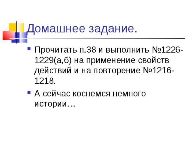 Прочитать п.38 и выполнить №1226-1229(а,б) на применение свойств действий и на повторение №1216-1218. Прочитать п.38 и выполнить №1226-1229(а,б) на применение свойств действий и на повторение №1216-1218. А сейчас коснемся немного истории…
