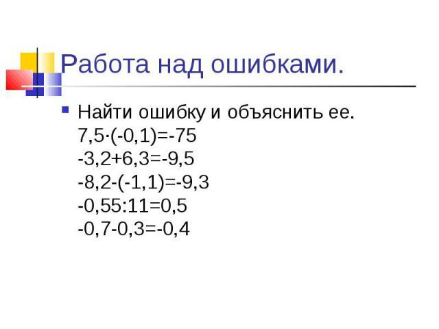 Найти ошибку и объяснить ее. 7,5∙(-0,1)=-75 -3,2+6,3=-9,5 -8,2-(-1,1)=-9,3 -0,55:11=0,5 -0,7-0,3=-0,4 Найти ошибку и объяснить ее. 7,5∙(-0,1)=-75 -3,2+6,3=-9,5 -8,2-(-1,1)=-9,3 -0,55:11=0,5 -0,7-0,3=-0,4