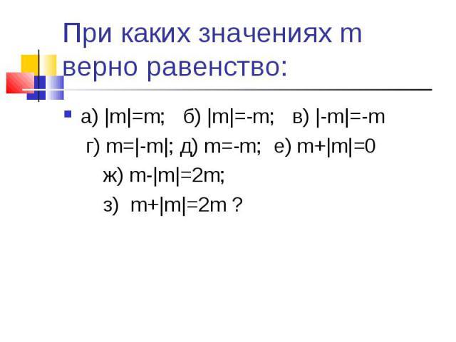 а) |m|=m; б) |m|=-m; в) |-m|=-m а) |m|=m; б) |m|=-m; в) |-m|=-m г) m=|-m|; д) m=-m; е) m+|m|=0 ж) m-|m|=2m; з) m+|m|=2m ?