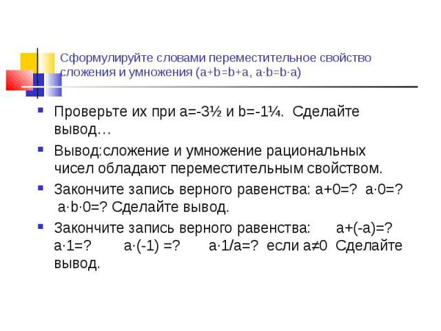 Проверьте их при a=-3½ и b=-1¼. Сделайте вывод… Проверьте их при a=-3½ и b=-1¼. Сделайте вывод… Вывод:сложение и умножение рациональных чисел обладают переместительным свойством. Закончите запись верного равенства: a+0=? a∙0=? а∙b∙0=? Cделайте вывод…