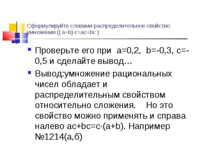 Проверьте его при а=0,2, b=-0,3, с=-0,5 и сделайте вывод… Проверьте его при а=0,2, b=-0,3, с=-0,5 и сделайте вывод… Вывод:умножение рациональных чисел обладает и распределительным свойством относительно сложения. Но это свойство можно применять и сп…