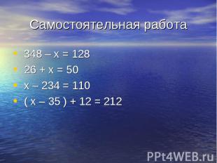 348 – х = 128 348 – х = 128 26 + х = 50 х – 234 = 110 ( х – 35 ) + 12 = 212