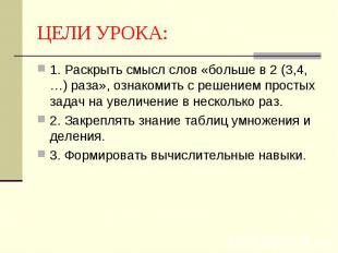 1. Раскрыть смысл слов «больше в 2 (3,4,…) раза», ознакомить с решением простых
