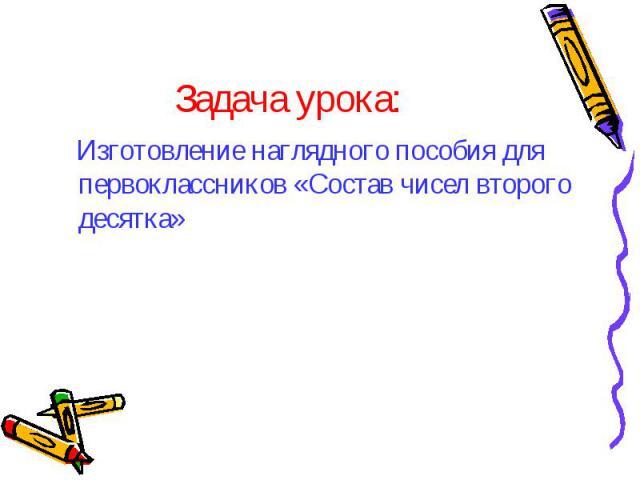 Изготовление наглядного пособия для первоклассников «Состав чисел второго десятка» Изготовление наглядного пособия для первоклассников «Состав чисел второго десятка»