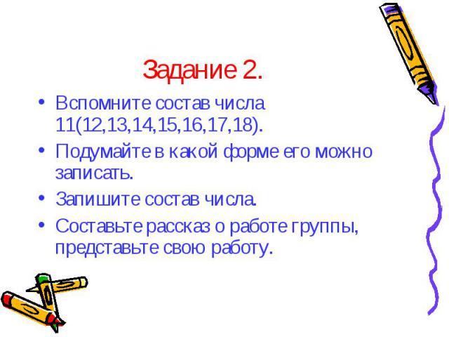 Вспомните состав числа 11(12,13,14,15,16,17,18). Вспомните состав числа 11(12,13,14,15,16,17,18). Подумайте в какой форме его можно записать. Запишите состав числа. Составьте рассказ о работе группы, представьте свою работу.