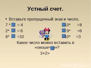 Вставьте пропущенный знак и число. Вставьте пропущенный знак и число. 7 * = 4 10