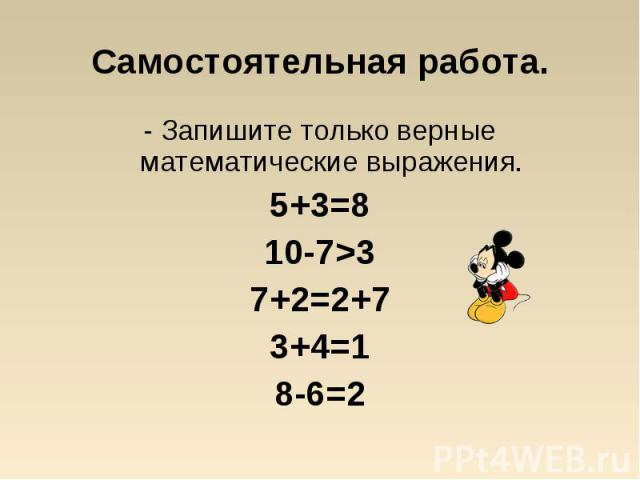 - Запишите только верные математические выражения. - Запишите только верные математические выражения. 5+3=8 10-7>3 7+2=2+7 3+4=1 8-6=2