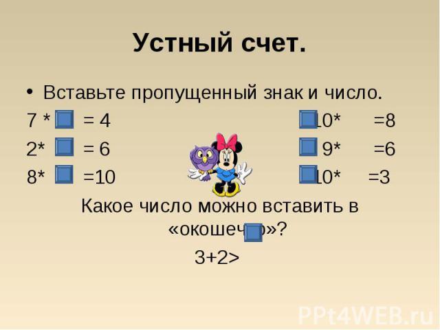 Вставьте пропущенный знак и число. Вставьте пропущенный знак и число. 7 * = 4 10* =8 2* = 6 9* =6 8* =10 10* =3 Какое число можно вставить в «окошечко»? 3+2>