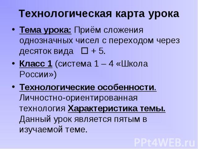 Тема урока: Приём сложения однозначных чисел с переходом через десяток вида + 5. Тема урока: Приём сложения однозначных чисел с переходом через десяток вида + 5. Класс 1 (система 1 – 4 «Школа России») Технологические особенности. Личностно-ориентиро…